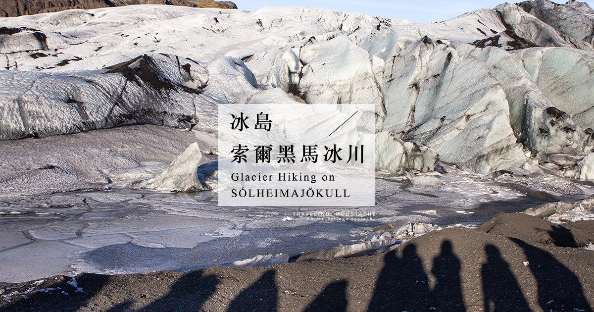 冰島旅遊|走入異世界,索爾黑馬冰川健行(含斯卡夫塔山健行比較)Solheimajokull / Skaftafell